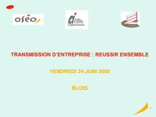 TRANSMISSION D'ENTREPRISE : REUSSIR ENSEMBLE VENDREDI 24 JUIN 2005  BLOIS