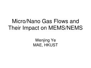 Micro/Nano Gas Flows and Their Impact on MEMS/NEMS Wenjing Ye MAE, HKUST