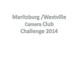 Maritzburg  /Westville  Camera  Club  Challenge 2014
