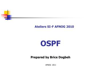 Ateliers SI-F AFNOG 2010 OSPF Prepared by Brice  Dogbeh