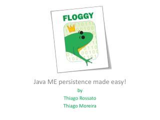 Java ME persistence made easy! by Thiago Rossato Thiago Moreira
