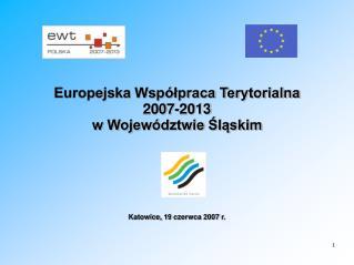 Europejska Współpraca Terytorialna 2007-2013 w Województwie Śląskim  Katowice, 19 czerwca 2007 r.