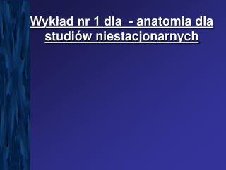 Wykład nr 1 dla  - anatomia dla studiów niestacjonarnych