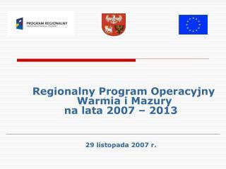 Regionalny Program Operacyjny   Warmia i Mazury  na lata 2007 – 2013 29 listopada 2007 r.