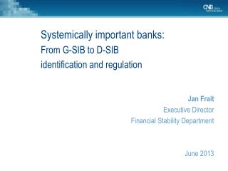 Systemically important banks: From G-SIB to D-SIB  identification and regulation Jan Frait