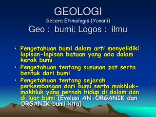 GEOLOGI Secara  Etimologis  (Yunani) Geo :  bumi; Logos :  ilmu