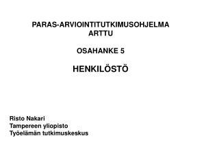 PARAS-ARVIOINTITUTKIMUSOHJELMA ARTTU OSAHANKE 5 HENKILÖSTÖ Risto Nakari Tampereen yliopisto
