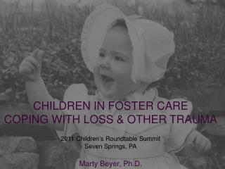 CHILDREN IN FOSTER CARE  COPING WITH LOSS & OTHER TRAUMA 2011 Children's Roundtable Summit