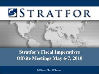 Stratfor's Fiscal Imperatives Offsite Meetings May 6-7, 2010