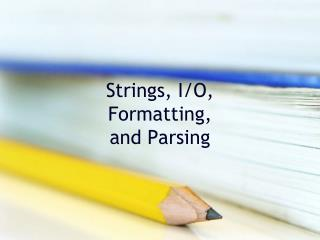 Strings, I/O, Formatting, and Parsing