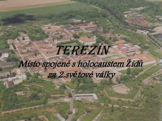 Terezín Místo spojené s holocaustem Židů za 2.světové války
