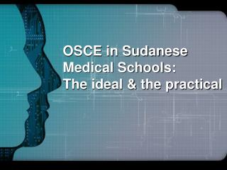 OSCE in Sudanese Medical Schools: The ideal & the practical