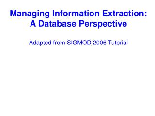 Managing Information Extraction:  A Database Perspective Adapted from SIGMOD 2006 Tutorial