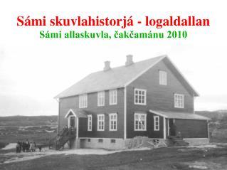 Sámi skuvlahistorjá - logaldallan Sámi allaskuvla, čakčamánu 2010
