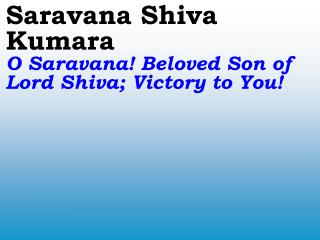 Saravana Shiva Kumara O Saravana! Beloved Son of Lord Shiva; Victory to You!