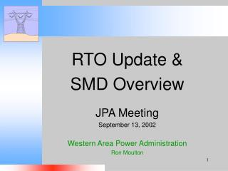 RTO Update   SMD Overview  JPA Meeting September 13, 2002  Western Area Power Administration Ron Moulton