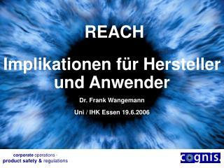 REACH  Implika tionen für Hersteller und Anwender Dr. Frank Wangemann Uni / IHK Essen 19.6.2006