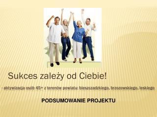 - aktywizacja os�b 45+ z teren�w powiatu: bieszczadzkiego, brzozowskiego, leskiego