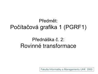 Předmět: Počítačová grafika 1 (PGRF1) Přednáška č. 2: Rovinné transformace