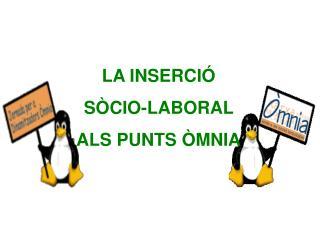 LA INSERCIÓ  SÒCIO-LABORAL  ALS PUNTS ÒMNIA