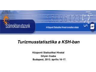 Turizmusstatisztika a KSH-ban Központi Statisztikai Hivatal  Gilyán Csaba