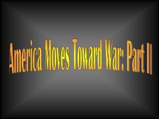 America Moves Toward War: Part II