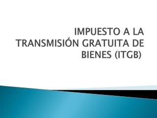 IMPUESTO A LA TRANSMISIÓN GRATUITA DE BIENES (ITGB)