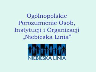 """Ogólnopolskie Porozumienie Osób, Instytucji i Organizacji  """"Niebieska Linia"""""""