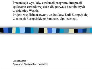 Opracowanie Agnieszka Fijałkowska - ewaluator