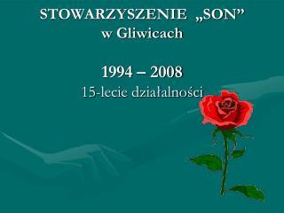 """STOWARZYSZENIE  """"SON"""" w Gliwicach 1994 – 2008  15-lecie działalności"""