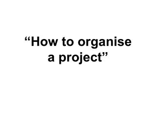 """""""How to organise  a project"""""""