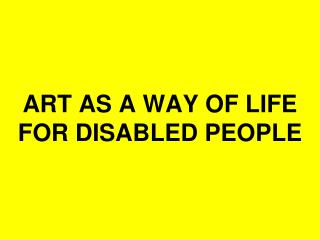 ART AS A WAY OF LIFE  FOR DISABLED PEOPLE