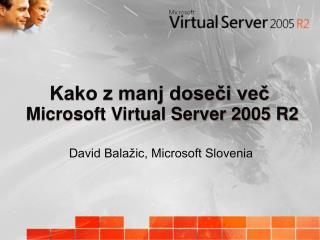 Kako z manj dose?i ve? Microsoft Virtual Server 2005 R2