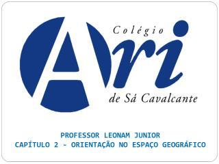 PROFESSOR LEONAM JUNIOR CAPÍTULO 2 - ORIENTAÇÃO NO ESPAÇO GEOGRÁFICO