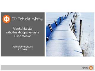 Ajankohtaista  rahoitusyhtiöpalveluista Elina Wihko Aamukahvitilaisuus 9.3.2011