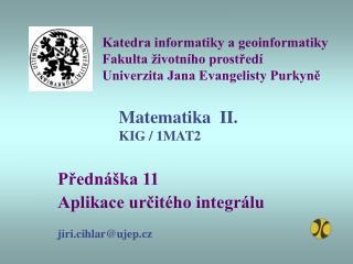 Přednáška 11 Aplikace určitého integrálu jiri.cihlar@ujep.cz