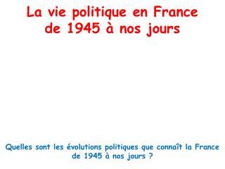 La vie politique en France  de 1945   nos jours