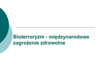 Bioterroryzm - międzynarodowe zagrożenie zdrowotne