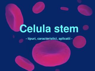 Celula stem - tipuri, caracteristici, aplicatii -