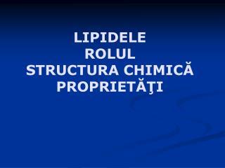 LIPIDELE ROLUL S TRUCTURA  CH IMIC? PROPRIET??I