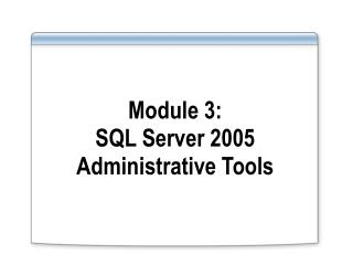 Module 3:  SQL Server 2005 Administrative Tools
