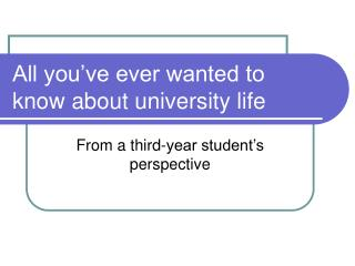 All you've ever wanted to know about university life