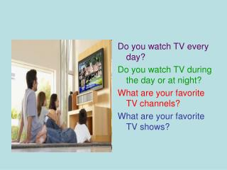 Do you watch TV every day? Do you watch TV during the day or at night?