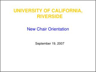 UNIVERSITY OF CALIFORNIA, RIVERSIDE New Chair Orientation September 19, 2007