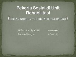 Pekerja Sosial di Unit Rehabilitasi ( SOCIAL  WORK  IN  THE  REHABILITATION  UNIT )