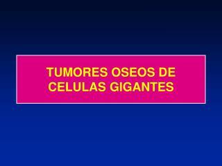 TUMORES OSEOS DE CELULAS GIGANTES
