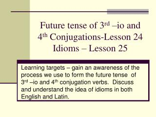 Future tense of 3 rd  –io and 4 th  Conjugations-Lesson 24 Idioms – Lesson 25