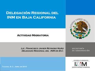 Lic. Francisco Javier Reynoso Nu�o Delegado Regional del  INM en B.C.