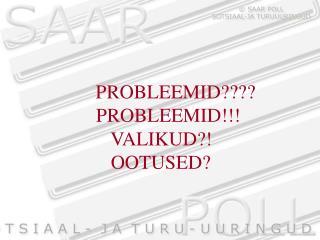 PROBLEEMID???? PROBLEEMID!!!    VALIKUD?!    OOTUSED?