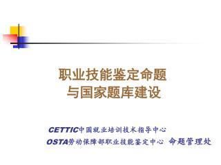 职业技能鉴定命题          与国家题库建设 CETTIC 中国就业培训技术指导中心 OSTA 劳动保障部职业技能鉴定中心   命题管理处